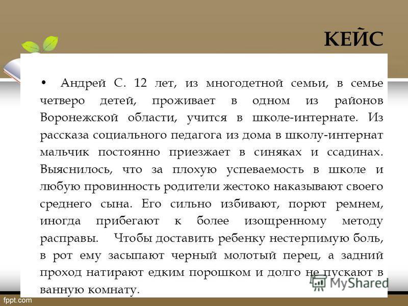 КЕЙС Андрей С. 12 лет, из многодетной семьи, в семье четверо детей, проживает в одном из районов Воронежской области, учится в школе-интернате. Из рассказа социального педагога из дома в школу-интернат мальчик постоянно приезжает в синяках и ссадинах