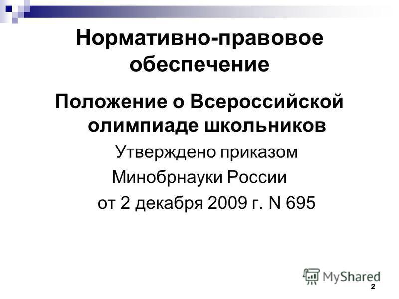 Нормативно-правовое обеспечение Положение о Всероссийской олимпиаде школьников Утверждено приказом Минобрнауки России от 2 декабря 2009 г. N 695 2
