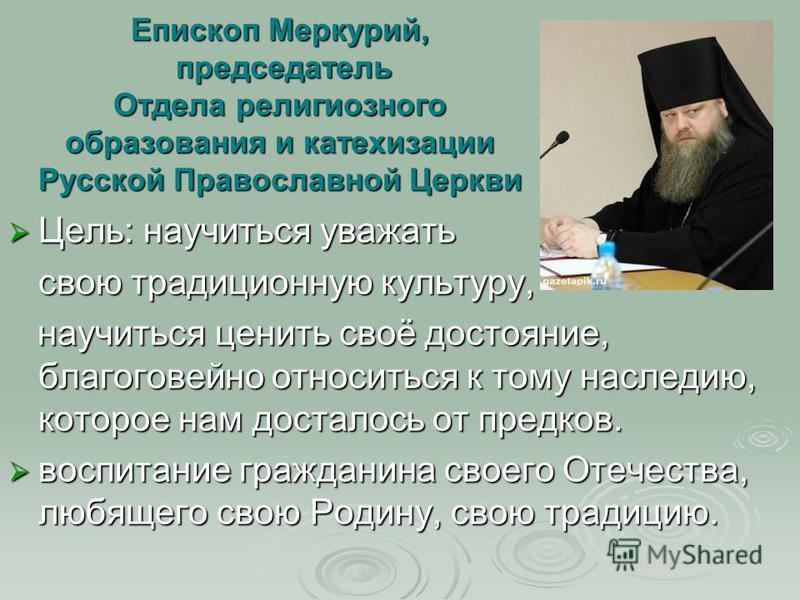 Епископ Меркурий, председатель Отдела религиозного образования и катехизации Русской Православной Церкви Цель: научиться уважать Цель: научиться уважать свою традиционную культуру, свою традиционную культуру, научиться ценить своё достояние, благогов