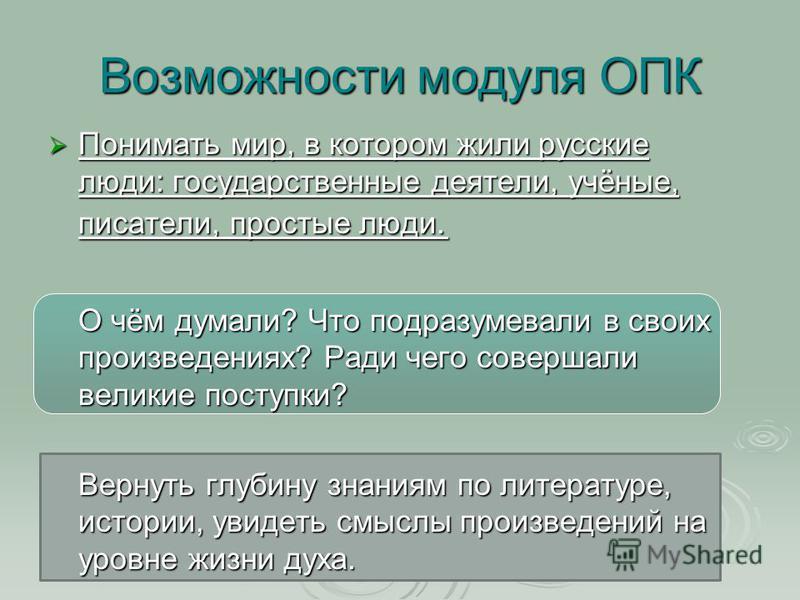 Возможности модуля ОПК Понимать мир, в котором жили русские люди: государственные деятели, учёные, писатели, простые люди. Понимать мир, в котором жили русские люди: государственные деятели, учёные, писатели, простые люди. О чём думали? Что подразуме