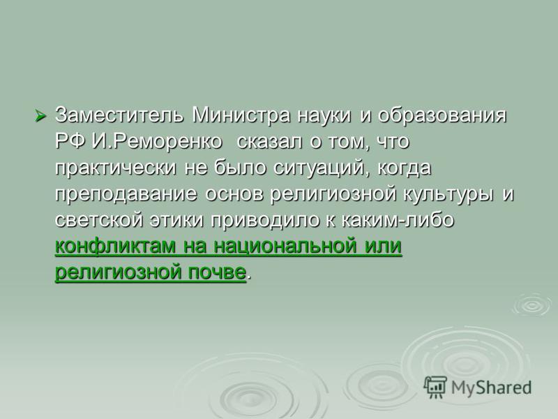 Заместитель Министра науки и образования РФ И.Реморенко сказал о том, что практически не было ситуаций, когда преподавание основ религиозной культуры и светской этики приводило к каким-либо конфликтам на национальной или религиозной почве. Заместител