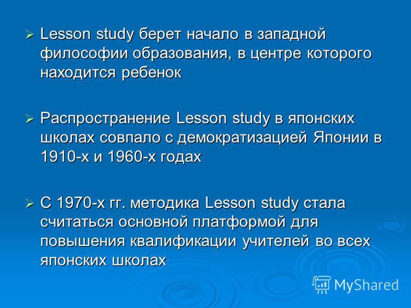 Lesson study берет начало в западной философии образования, в центре которого находится ребенок Lesson study берет начало в западной философии образования, в центре которого находится ребенок Распространение Lesson study в японских школах совпало с д