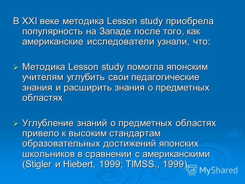 В ХХI веке методика Lesson study приобрела популярность на Западе после того, как американские исследователи узнали, что: Методика Lesson study помогла японским учителям углубить свои педагогические знания и расширить знания о предметных областях Мет