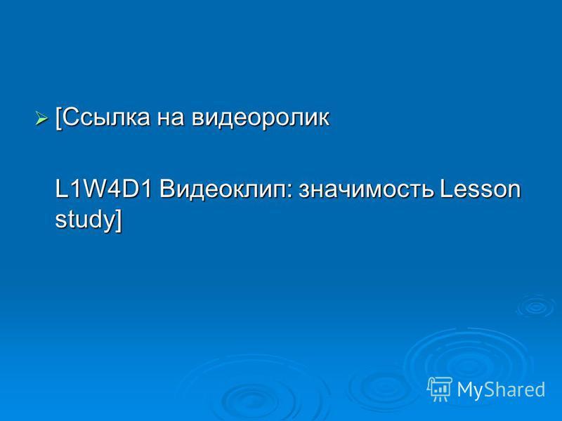 [Ссылка на видеоролик [Ссылка на видеоролик L1W4D1 Видеоклип: значимость Lesson study]