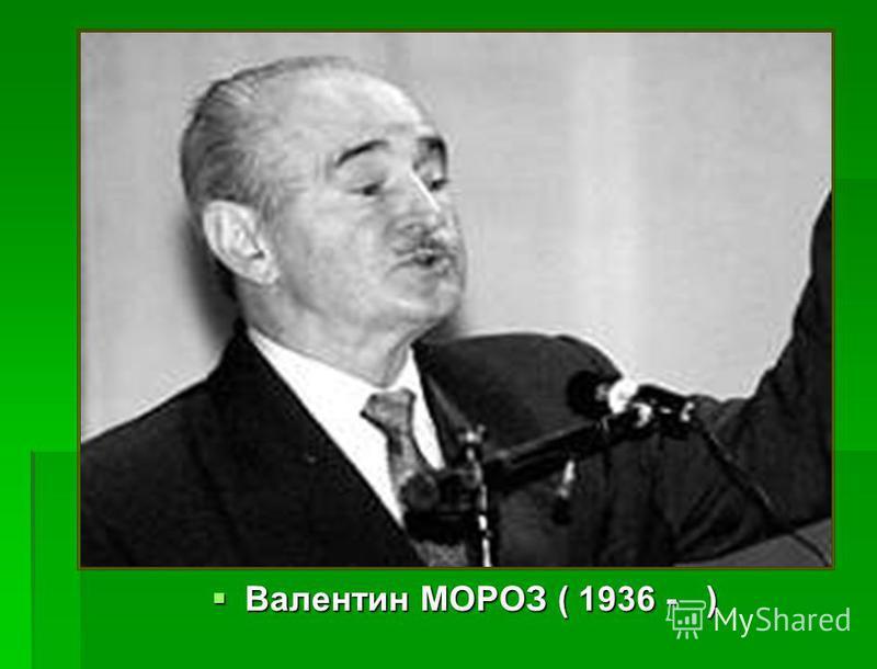 Валентин МОРОЗ ( 1936 - ) Валентин МОРОЗ ( 1936 - )