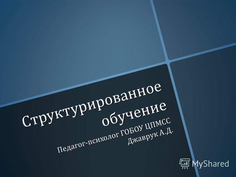 Структурированное обучение Педагог - психолог ГОБОУ ЦПМСС Джаврук А. Д.