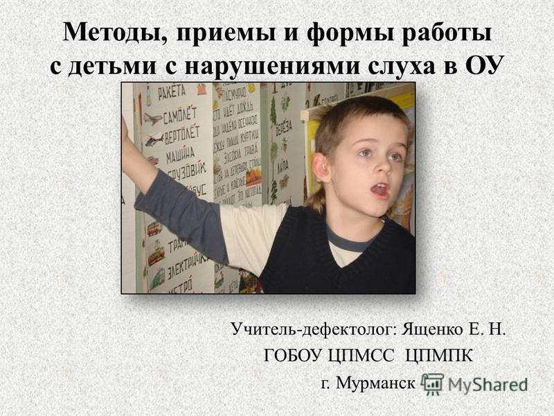 Методы, приемы и формы работы с детьми с нарушениями слуха в ОУ Учитель-дефектолог: Ященко Е. Н. ГОБОУ ЦПМСС ЦПМПК г. Мурманск