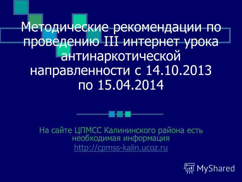 Методические рекомендации по проведению III интернет урока антинаркотической направленности с 14.10.2013 по 15.04.2014 На сайте ЦПМСС Калининского района есть необходимая информация http://cpmss-kalin.ucoz.ru