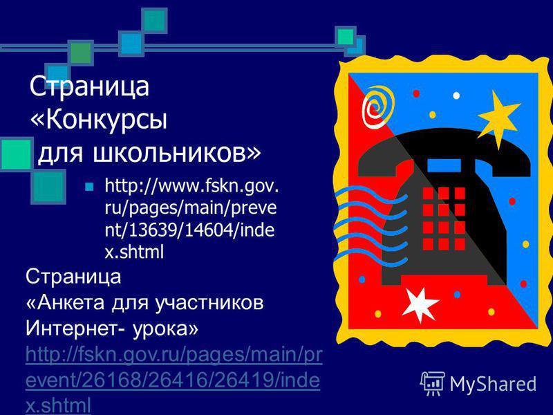 Страница «Конкурсы для школьников» http://www.fskn.gov. ru/pages/main/preve nt/13639/14604/inde x.shtml Страница «Анкета для участников Интернет- урока» http://fskn.gov.ru/pages/main/pr event/26168/26416/26419/inde x.shtml http://fskn.gov.ru/pages/ma