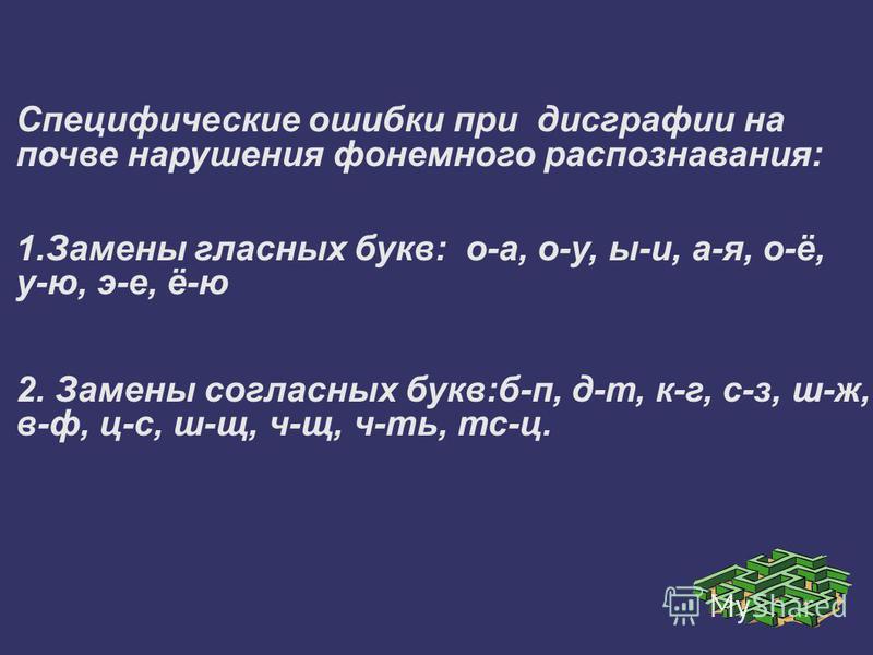 Специфические ошибки при дисграфии на почве нарушения фонемного распознавания: 1. Замены гласных букв: о-а, о-у, ы-и, а-я, о-ё, у-ю, э-е, ё-ю 2. Замены согласных букв:б-п, д-т, к-г, с-з, ш-ж, в-ф, ц-с, ш-щ, ч-щ, ч-ть, тс-ц.