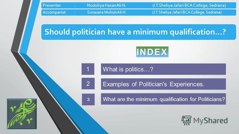 Should politician have a minimum qualification…? Presenter: Nodoliya HasanAli N.(I.T.Sheliya Jafari BCA College, Sedrana) Accompanist :Sunasara MohsinAli H. (I.T.Sheliya Jafari BCA College, Sedrana) INDEX What is politics…? 1 What are the minimum qua