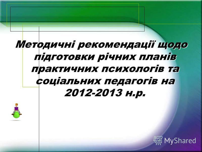 Методичні рекомендації щодо підготовки річних планів практичних психологів та соціальних педагогів на 2012-2013 н.р.