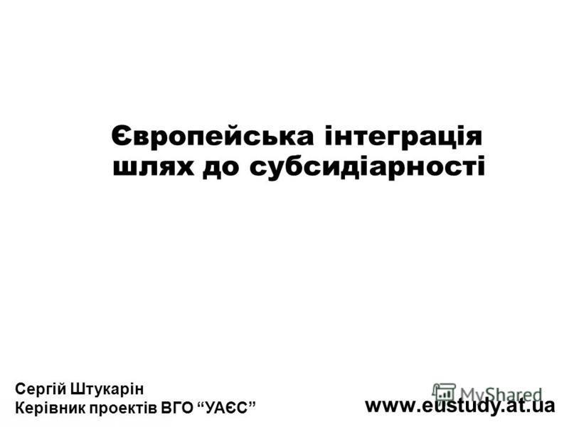 Сергій Штукарін Керівник проектів ВГО УАЄС www.eustudy.at.ua Європейська інтеграція шлях до субсидіарності