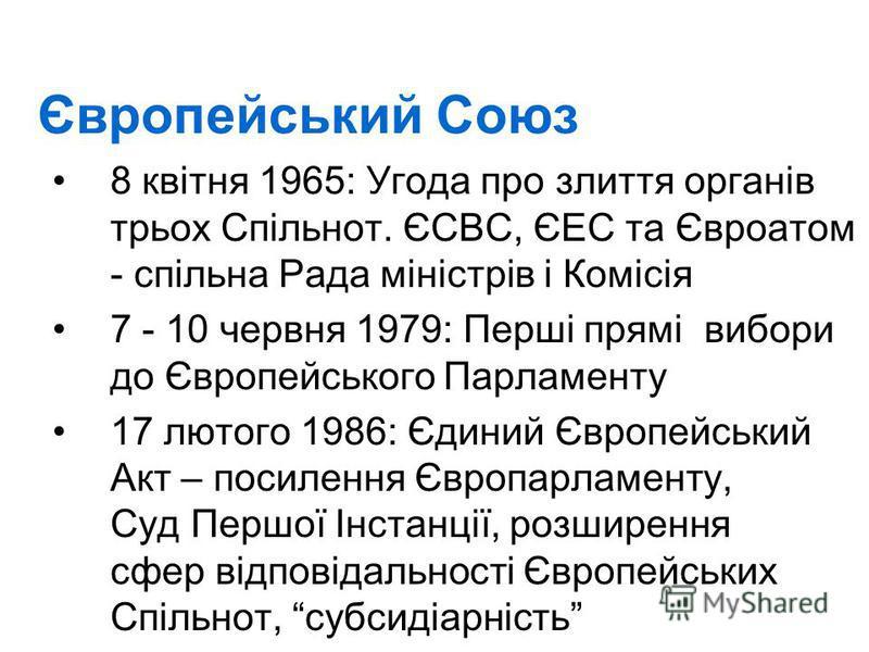Європейський Союз 8 квітня 1965: Угода про злиття органів трьох Спільнот. ЄСВС, ЄЕС та Євроатом - спільна Рада міністрів і Комісія 7 - 10 червня 1979: Перші прямі вибори до Європейського Парламенту 17 лютого 1986: Єдиний Європейський Акт – посилення