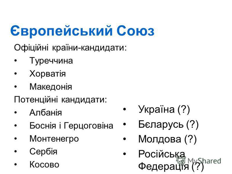 Європейський Союз Офіційні країни-кандидати: Туреччина Хорватія Македонія Потенційні кандидати: Албанія Боснія і Герцоговіна Монтенегро Сербія Косово Україна (?) Бєларусь (?) Молдова (?) Російська Федерація (?)