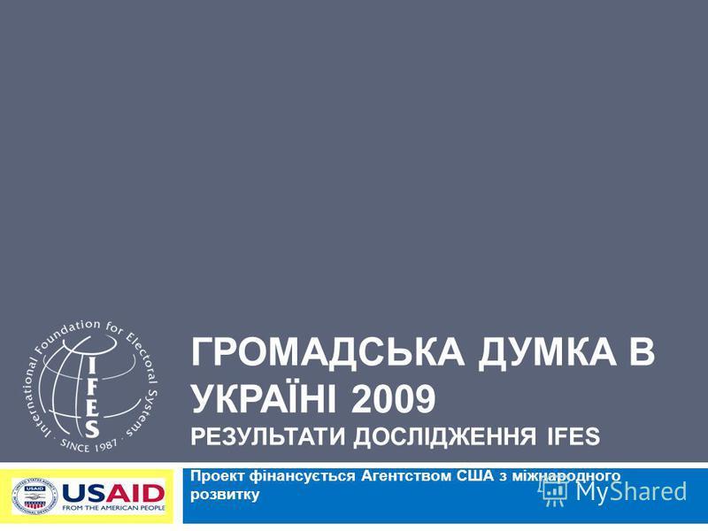 ГРОМАДСЬКА ДУМКА В УКРАЇНІ 2009 РЕЗУЛЬТАТИ ДОСЛІДЖЕННЯ IFES Проект фінансується Агентством США з міжнародного розвитку