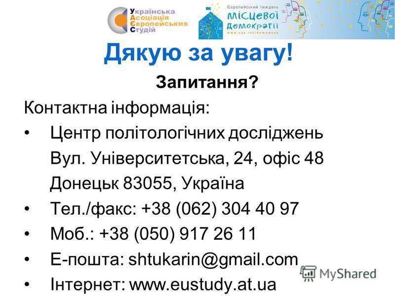 Дякую за увагу! Запитання? Контактна інформація: Центр політологічних досліджень Вул. Університетська, 24, офіс 48 Донецьк 83055, Україна Тел./факс: +38 (062) 304 40 97 Моб.: +38 (050) 917 26 11 Е-пошта: shtukarin@gmail.com Інтернет: www.eustudy.at.u