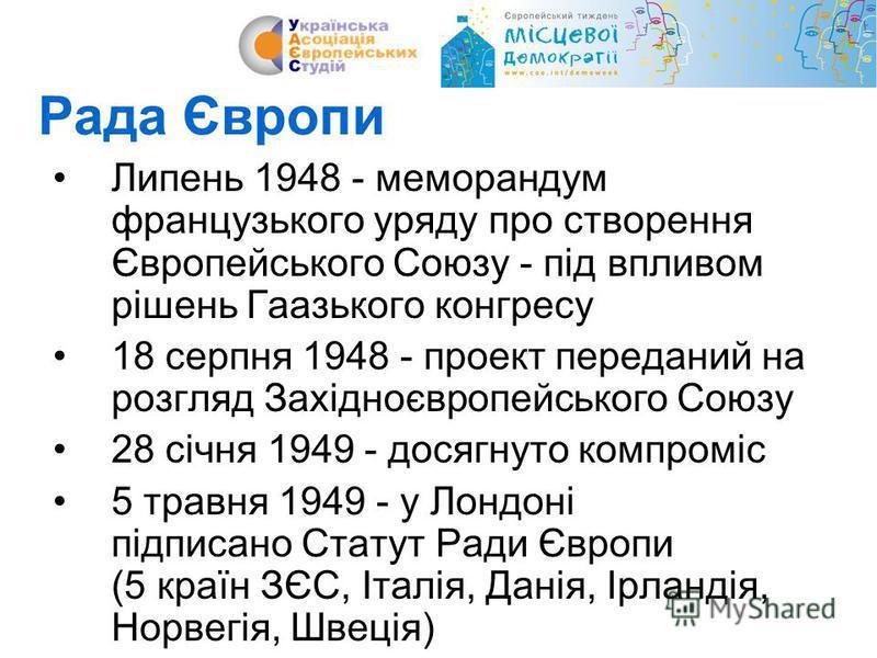 Рада Європи Липень 1948 - меморандум французького уряду про створення Європейського Союзу - під впливом рішень Гаазького конгресу 18 серпня 1948 - проект переданий на розгляд Західноєвропейського Союзу 28 січня 1949 - досягнуто компроміс 5 травня 194
