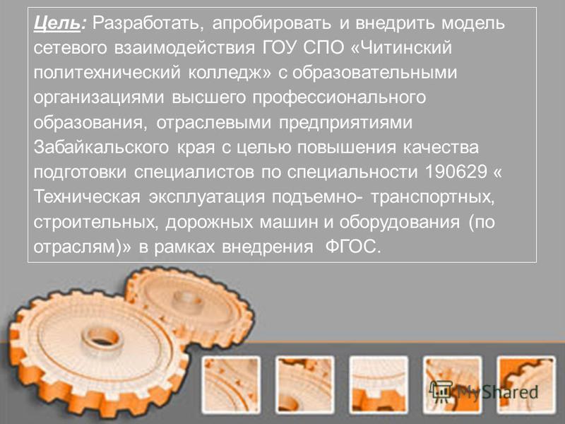 Цель: Разработать, апробировать и внедрить модель сетевого взаимодействия ГОУ СПО «Читинский политехнический колледж» с образовательными организациями высшего профессионального образования, отраслевыми предприятиями Забайкальского края с целью повыше