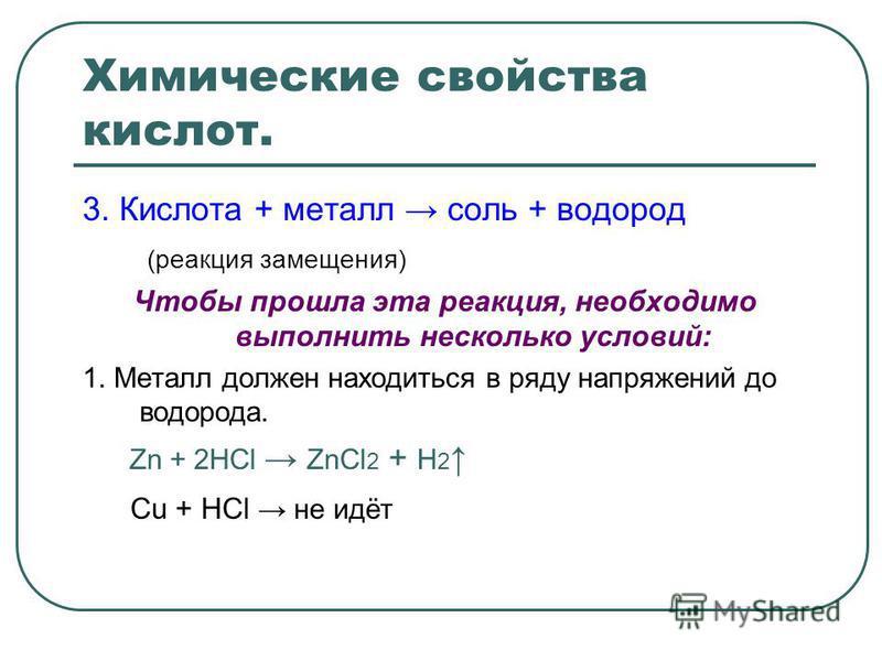 Химические свойства кислот. 3. Кислота + металл соль + водород (реакция замещения) Чтобы прошла эта реакция, необходимо выполнить несколько условий: 1. Металл должен находиться в ряду напряжений до водорода. Zn + 2HCl ZnCl 2 + H 2 Cu + HCl не идёт