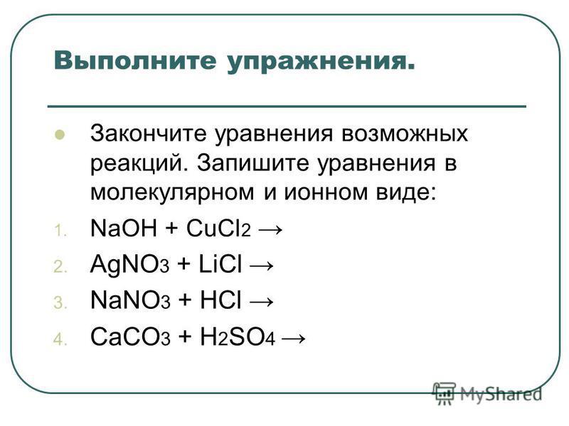 Выполните упражнения. Закончите уравнения возможных реакций. Запишите уравнения в молекулярном и ионном виде: 1. NaOH + CuCl 2 2. AgNO 3 + LiCl 3. NaNO 3 + HCl 4. CaCO 3 + H 2 SO 4