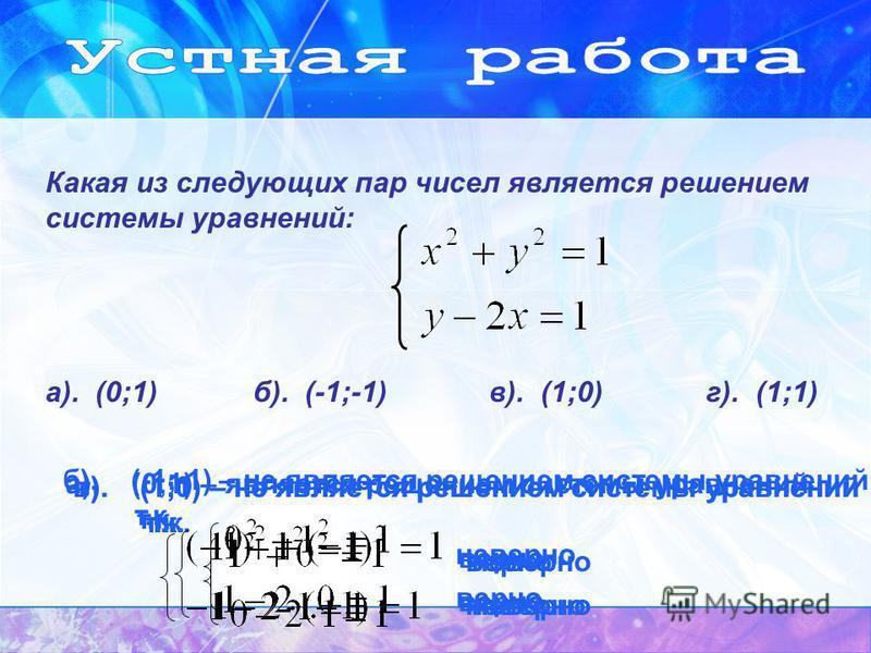 Какая из следующих пар чисел является решением системы уравнений: а). (0;1) б). (-1;-1) в). (1;0) г). (1;1) а). (0;1) – является решением системы уравнений т.к. верно б). (-1;-1) – не является решением системы уравнений т.к. неверно верно в). (1;0) –