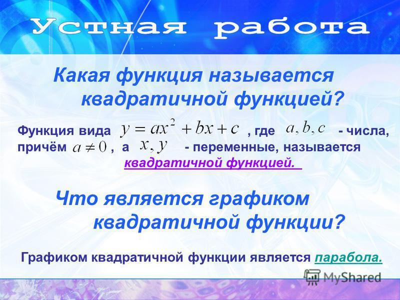 Какая функция называется квадратичной функцией? Что является графиком квадратичной функции? Графиком квадратичной функции является парабола.парабола. Функция вида, где - числа, причём, а - переменные, называется квадратичной функцией.