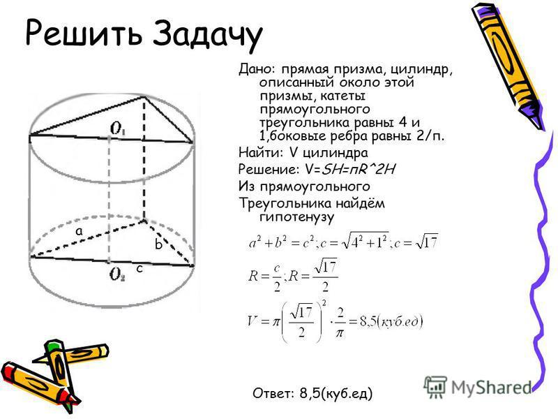 Решить Задачу Дано: прямая призма, цилиндр, описанный около этой призмы, катеты прямоугольного треугольника равны 4 и 1,боковые ребра равны 2/п. Найти: V цилиндра Решение: V=SH=пR^2H Из прямоугольного Треугольника найдём гипотенузу а b c Ответ: 8,5(к