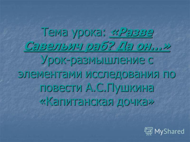 Тема урока: «Разве Савельич раб? Да он…» Урок-размышление с элементами исследования по повести А.С.Пушкина «Капитанская дочка»