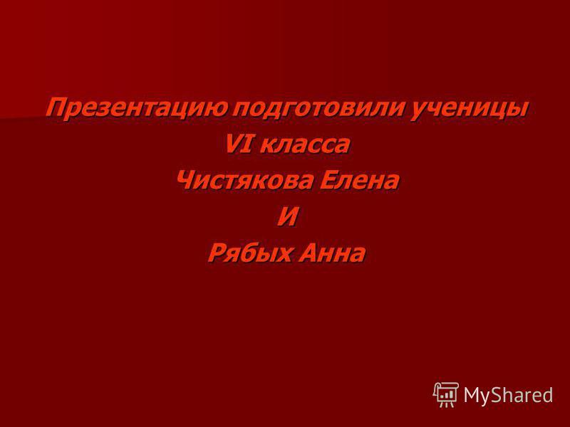 Презентацию подготовили ученицы VI класса Чистякова Елена И Рябых Анна