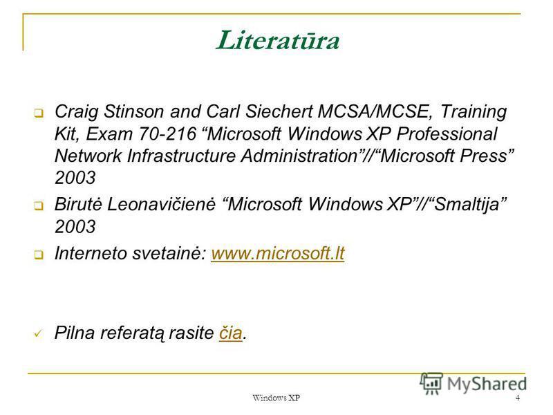 Windows XP 4 Literatūra Craig Stinson and Carl Siechert MCSA/MCSE, Training Kit, Exam 70-216 Microsoft Windows XP Professional Network Infrastructure Administration//Microsoft Press 2003 Birutė Leonavičienė Microsoft Windows XP//Smaltija 2003 Interne