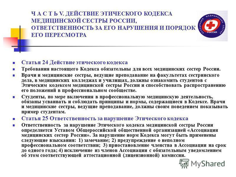 Статья 24 Действие этического кодекса Требования настоящего Кодекса обязательны для всех медицинских сестер России. Врачи и медицинские сестры, ведущие преподавание на факультетах сестринского дела, в медицинских колледжах и училищах, должны ознакоми