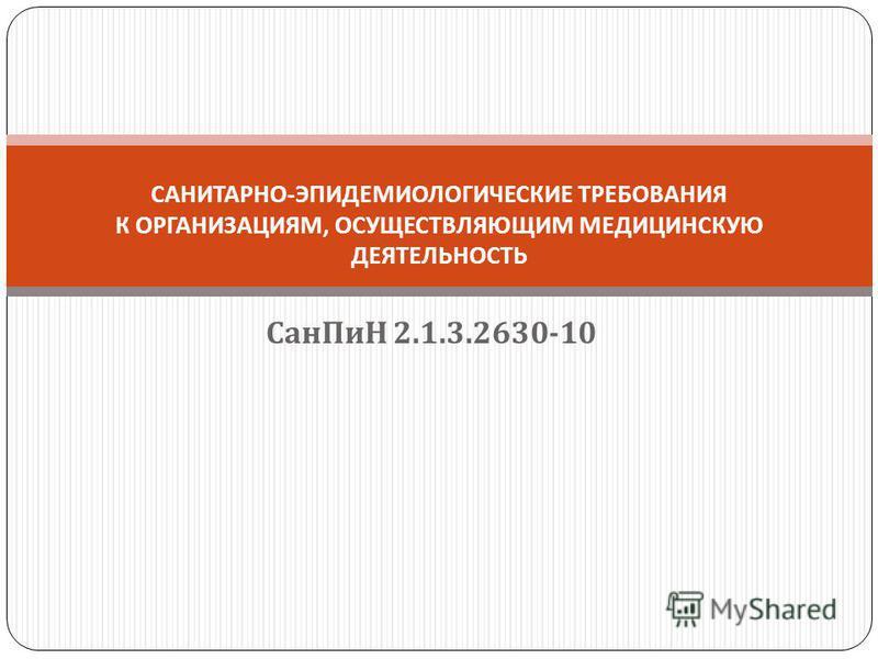 Сан ПиН 2.1.3.2630-10 САНИТАРНО - ЭПИДЕМИОЛОГИЧЕСКИЕ ТРЕБОВАНИЯ К ОРГАНИЗАЦИЯМ, ОСУЩЕСТВЛЯЮЩИМ МЕДИЦИНСКУЮ ДЕЯТЕЛЬНОСТЬ