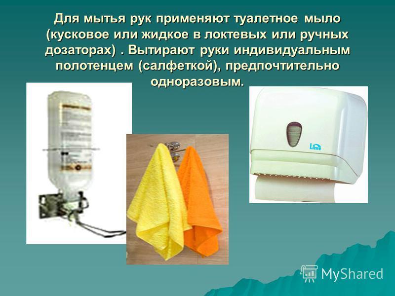 Для мытья рук применяют туалетное мыло (кусковое или жидкое в локтевых или ручных дозаторах). Вытирают руки индивидуальным полотенцем (салфеткой), предпочтительно одноразовым.
