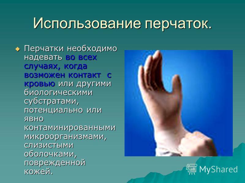 Использование перчаток. Перчатки необходимо надевать во всех случаях, когда возможен контакт с кровью или другими биологическими субстратами, потенциально или явно контаминированными микроорганизмами, слизистыми оболочками, поврежденной кожей. Перчат