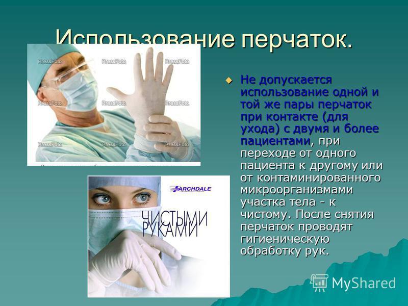 Использование перчаток. Не допускается использование одной и той же пары перчаток при контакте (для ухода) с двумя и более пациентами, при переходе от одного пациента к другому или от контаминированного микроорганизмами участка тела - к чистому. Посл