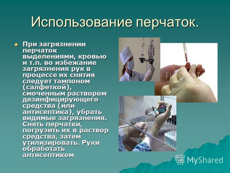Использование перчаток. При загрязнении перчаток выделениями, кровью и т.п. во избежание загрязнения рук в процессе их снятия следует тампоном (салфеткой), смоченным раствором дезинфицирующего средства (или антисептика), убрать видимые загрязнения. С