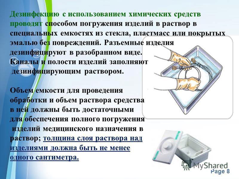 Powerpoint Templates Page 8 Дезинфекцию с использованием химических средств проводят способом погружения изделий в раствор в специальных емкостях из стекла, пластмасс или покрытых эмалью без повреждений. Разъемные изделия дезинфицируют в разобранном