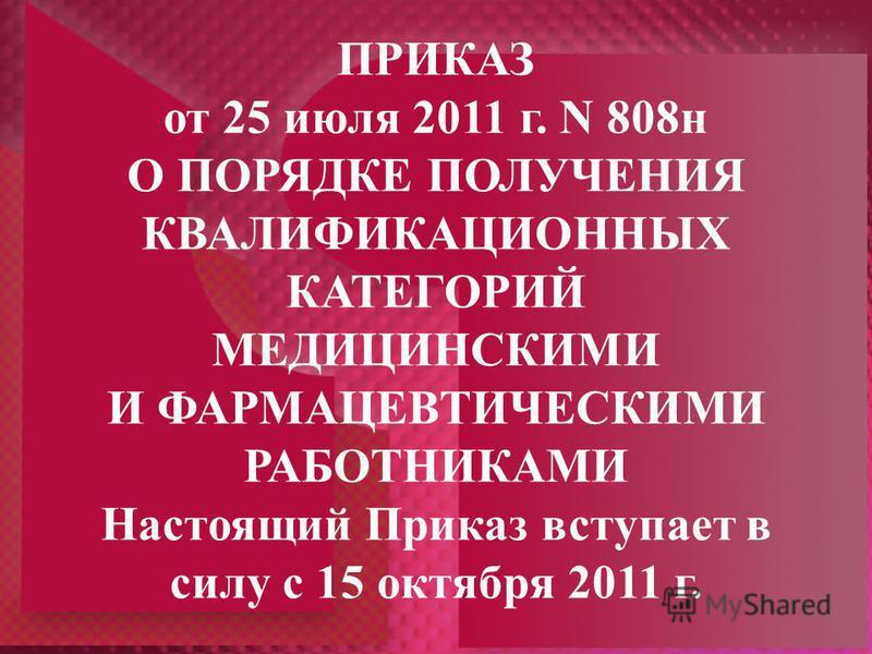 ПРИКАЗ от 25 июля 2011 г. N 808 н О ПОРЯДКЕ ПОЛУЧЕНИЯ КВАЛИФИКАЦИОННЫХ КАТЕГОРИЙ МЕДИЦИНСКИМИ И ФАРМАЦЕВТИЧЕСКИМИ РАБОТНИКАМИ Настоящий Приказ вступает в силу с 15 октября 2011 г.