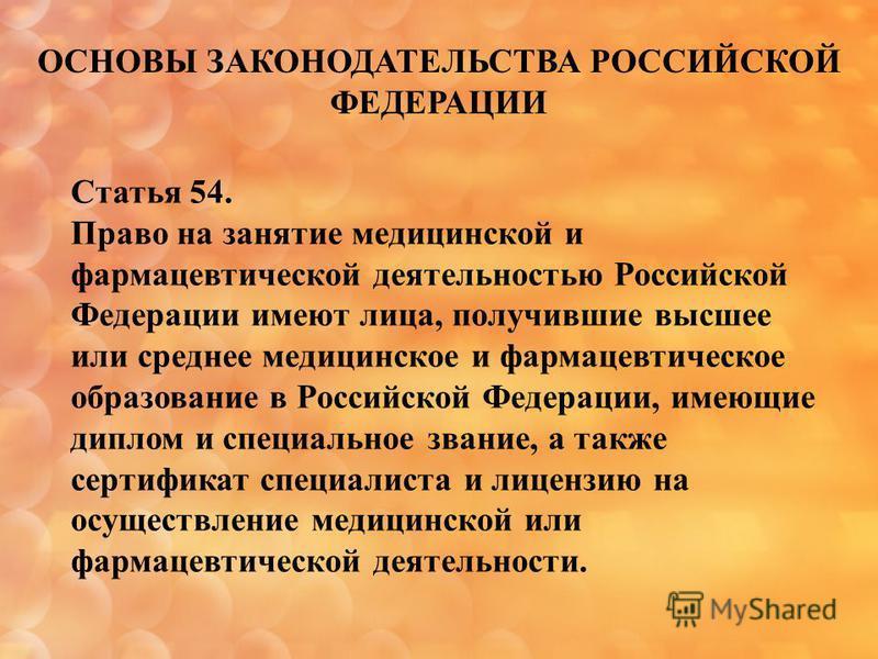 ОСНОВЫ ЗАКОНОДАТЕЛЬСТВА РОССИЙСКОЙ ФЕДЕРАЦИИ Статья 54. Право на занятие медицинской и фармацевтической деятельностью Российской Федерации имеют лица, получившие высшее или среднее медицинское и фармацевтическое образование в Российской Федерации, им