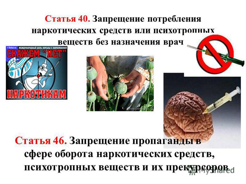 Статья 40. Запрещение потребления наркотических средств или психотропных веществ без назначения врача Статья 46. Запрещение пропаганды в сфере оборота наркотических средств, психотропных веществ и их прекурсоров