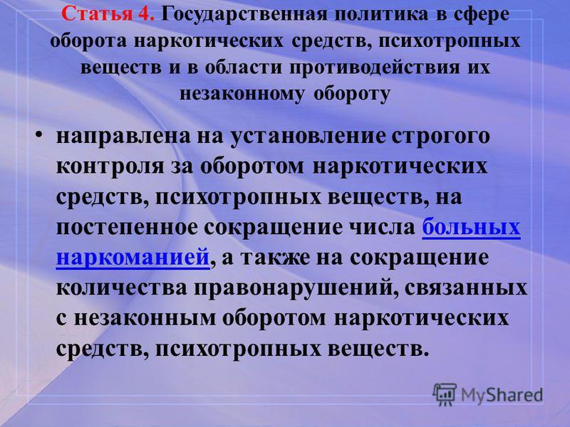 Статья 4. Государственная политика в сфере оборота наркотических средств, психотропных веществ и в области противодействия их незаконному обороту направлена на установление строгого контроля за оборотом наркотических средств, психотропных веществ, на