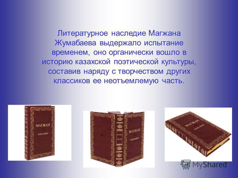 Литературное наследие Магжана Жумабаева выдержало испытание временем, оно органически вошло в историю казахской поэтической культуры, составив наряду с творчеством других классиков ее неотъемлемую часть.