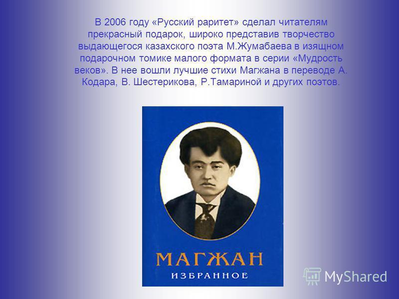 В 2006 году «Русский раритет» сделал читателям прекрасный подарок, широко представив творчество выдающегося казахского поэта М.Жумабаева в изящном подарочном томике малого формата в серии «Мудрость веков». В нее вошли лучшие стихи Магжана в переводе
