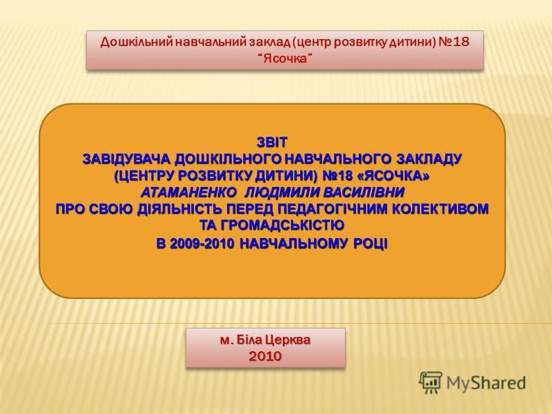 Дошкільний навчальний заклад (центр розвитку дитини) 18 Ясочка ЗВІТ ЗАВІДУВАЧА ДОШКІЛЬНОГО НАВЧАЛЬНОГО ЗАКЛАДУ (ЦЕНТРУ РОЗВИТКУ ДИТИНИ) 18 «ЯСОЧКА» АТАМАНЕНКО ЛЮДМИЛИ ВАСИЛІВНИ ПРО СВОЮ ДІЯЛЬНІСТЬ ПЕРЕД ПЕДАГОГІЧНИМ КОЛЕКТИВОМ ТА ГРОМАДСЬКІСТЮ В 2009