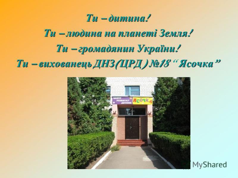 Ти – дитина ! Ти – людина на планеті Земля ! Ти – громадянин України ! Ти – вихованець ДНЗ ( ЦРД ) 18 Ясочка Ти – вихованець ДНЗ ( ЦРД ) 18 Ясочка