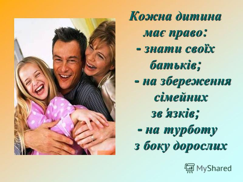 Кожна дитина має право: - знати своїх батьків; - на збереження сімейних зв'язків; - на турботу з боку дорослих