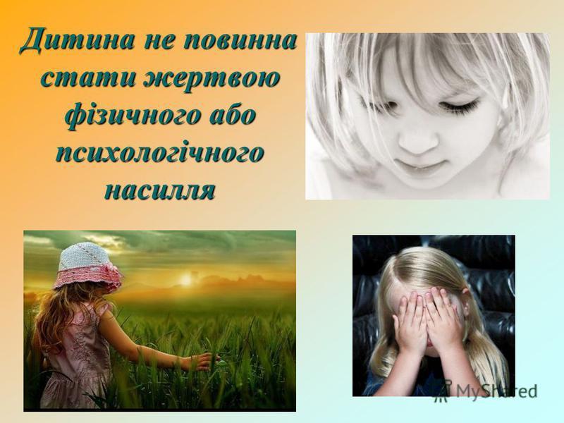 Дитина не повинна стати жертвою фізичного або психологічного насилля Дитина не повинна стати жертвою фізичного або психологічного насилля
