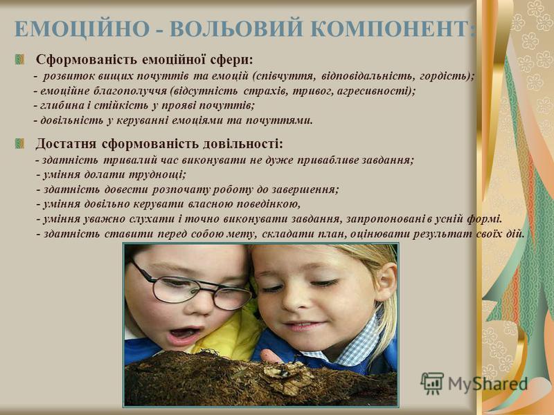 ЕМОЦІЙНО - ВОЛЬОВИЙ КОМПОНЕНТ: Сформованість емоційної сфери: - розвиток вищих почуттів та емоцій (співчуття, відповідальність, гордість); - емоційне благополуччя (відсутність страхів, тривог, агресивності); - глибина і стійкість у прояві почуттів; -