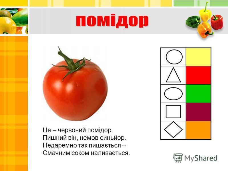 Це – червоний помідор. Пишний він, немов синьйор. Недаремно так пишається – Смачним соком наливається.